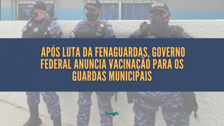 Após luta da Fenaguardas, Governo Federal anuncia vacinação para os guardas municipais
