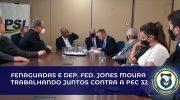 Fenaguardas e deputado federal Jones Moura trabalham juntos contra a PEC 32